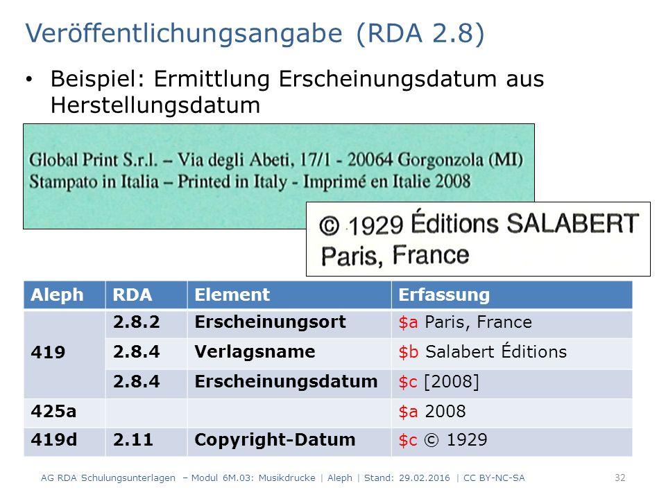 Veröffentlichungsangabe (RDA 2.8) Beispiel: Ermittlung Erscheinungsdatum aus Herstellungsdatum AG RDA Schulungsunterlagen – Modul 6M.03: Musikdrucke | Aleph | Stand: 29.02.2016 | CC BY-NC-SA 32 AlephRDAElementErfassung 419 2.8.2Erscheinungsort$a Paris, France 2.8.4Verlagsname$b Salabert Éditions 2.8.4Erscheinungsdatum$c [2008] 425a$a 2008 419d2.11Copyright-Datum$c © 1929