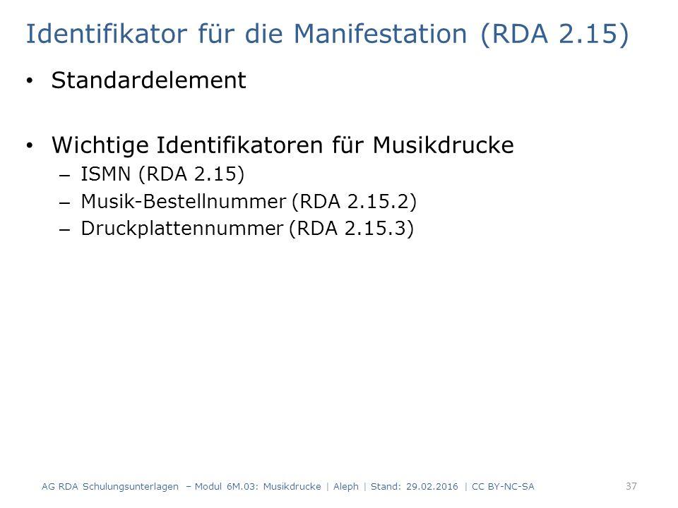 Identifikator für die Manifestation (RDA 2.15) Standardelement Wichtige Identifikatoren für Musikdrucke – ISMN (RDA 2.15) – Musik-Bestellnummer (RDA 2.15.2) – Druckplattennummer (RDA 2.15.3) AG RDA Schulungsunterlagen – Modul 6M.03: Musikdrucke | Aleph | Stand: 29.02.2016 | CC BY-NC-SA 37