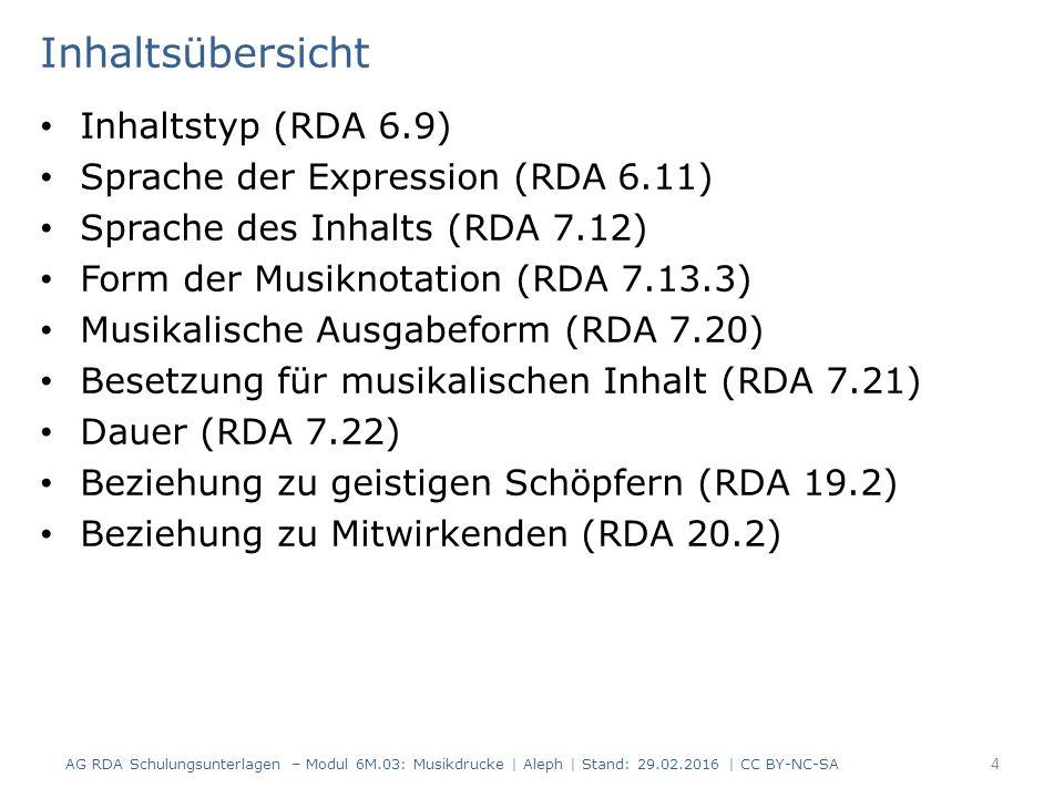 Inhaltsübersicht Inhaltstyp (RDA 6.9) Sprache der Expression (RDA 6.11) Sprache des Inhalts (RDA 7.12) Form der Musiknotation (RDA 7.13.3) Musikalische Ausgabeform (RDA 7.20) Besetzung für musikalischen Inhalt (RDA 7.21) Dauer (RDA 7.22) Beziehung zu geistigen Schöpfern (RDA 19.2) Beziehung zu Mitwirkenden (RDA 20.2) AG RDA Schulungsunterlagen – Modul 6M.03: Musikdrucke | Aleph | Stand: 29.02.2016 | CC BY-NC-SA 4