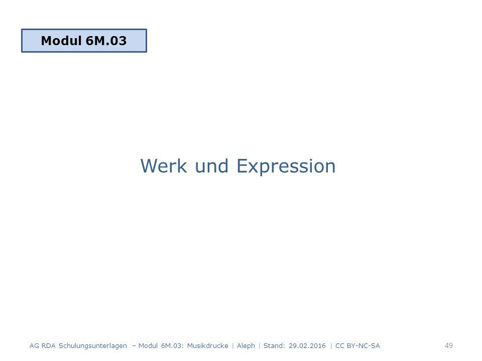 Werk und Expression Modul 6M.03 49 AG RDA Schulungsunterlagen – Modul 6M.03: Musikdrucke | Aleph | Stand: 29.02.2016 | CC BY-NC-SA