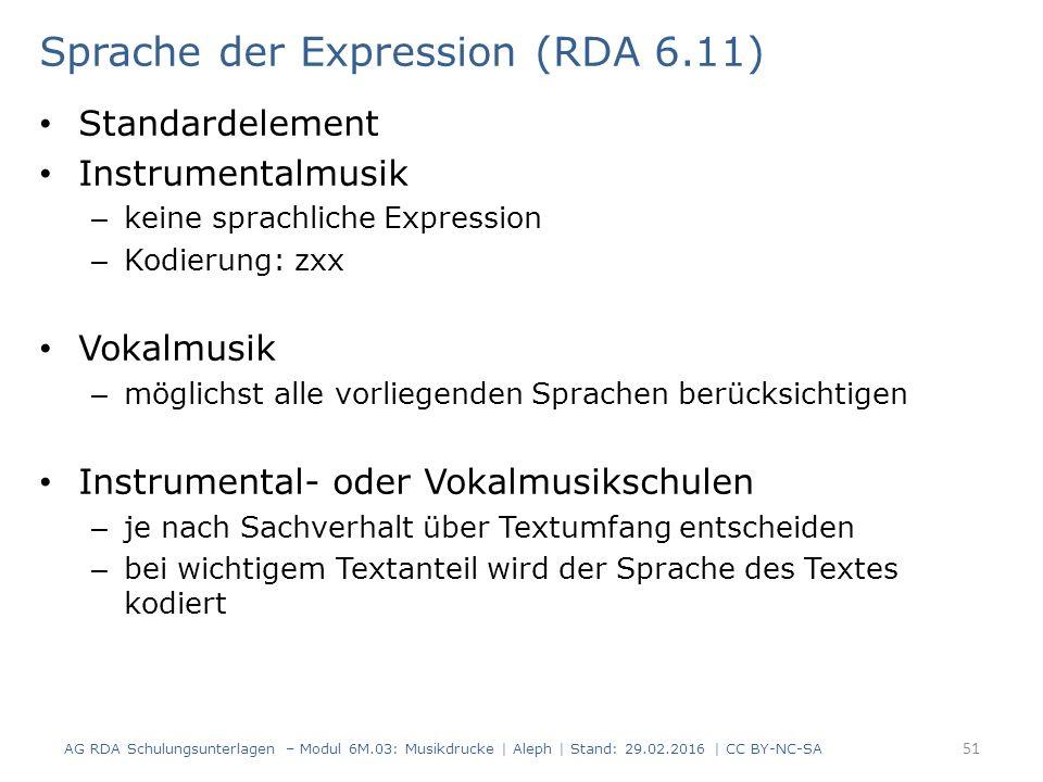 Sprache der Expression (RDA 6.11) Standardelement Instrumentalmusik – keine sprachliche Expression – Kodierung: zxx Vokalmusik – möglichst alle vorliegenden Sprachen berücksichtigen Instrumental- oder Vokalmusikschulen – je nach Sachverhalt über Textumfang entscheiden – bei wichtigem Textanteil wird der Sprache des Textes kodiert AG RDA Schulungsunterlagen – Modul 6M.03: Musikdrucke | Aleph | Stand: 29.02.2016 | CC BY-NC-SA 51