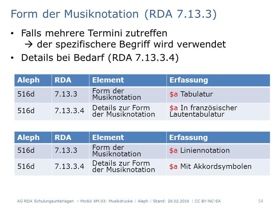 Form der Musiknotation (RDA 7.13.3) Falls mehrere Termini zutreffen  der spezifischere Begriff wird verwendet Details bei Bedarf (RDA 7.13.3.4) AG RDA Schulungsunterlagen – Modul 6M.03: Musikdrucke | Aleph | Stand: 29.02.2016 | CC BY-NC-SA 54 AlephRDAElementErfassung 516d7.13.3 Form der Musiknotation $a Tabulatur 516d7.13.3.4 Details zur Form der Musiknotation $a In französischer Lautentabulatur AlephRDAElementErfassung 516d7.13.3 Form der Musiknotation $a Liniennotation 516d7.13.3.4 Details zur Form der Musiknotation $a Mit Akkordsymbolen