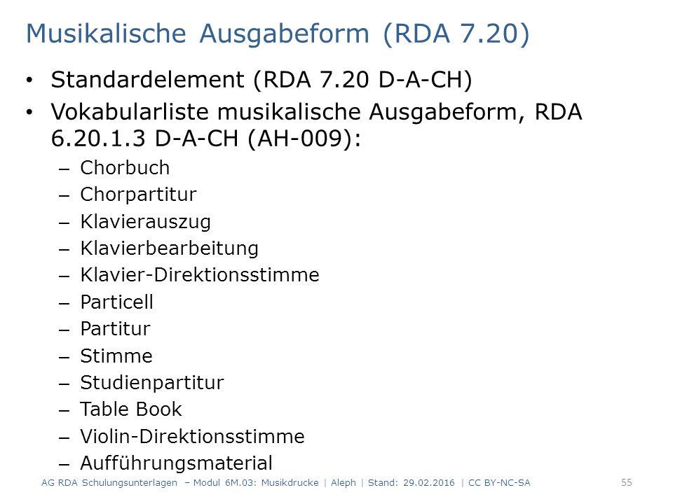 Musikalische Ausgabeform (RDA 7.20) Standardelement (RDA 7.20 D-A-CH) Vokabularliste musikalische Ausgabeform, RDA 6.20.1.3 D-A-CH (AH-009): – Chorbuch – Chorpartitur – Klavierauszug – Klavierbearbeitung – Klavier-Direktionsstimme – Particell – Partitur – Stimme – Studienpartitur – Table Book – Violin-Direktionsstimme – Aufführungsmaterial AG RDA Schulungsunterlagen – Modul 6M.03: Musikdrucke | Aleph | Stand: 29.02.2016 | CC BY-NC-SA 55