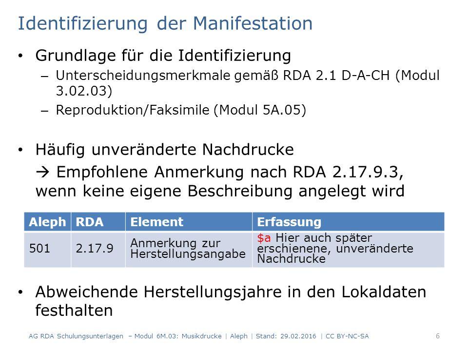 Identifizierung der Manifestation Grundlage für die Identifizierung – Unterscheidungsmerkmale gemäß RDA 2.1 D-A-CH (Modul 3.02.03) – Reproduktion/Faksimile (Modul 5A.05) Häufig unveränderte Nachdrucke  Empfohlene Anmerkung nach RDA 2.17.9.3, wenn keine eigene Beschreibung angelegt wird Abweichende Herstellungsjahre in den Lokaldaten festhalten AG RDA Schulungsunterlagen – Modul 6M.03: Musikdrucke | Aleph | Stand: 29.02.2016 | CC BY-NC-SA 6 AlephRDAElementErfassung 5012.17.9 Anmerkung zur Herstellungsangabe $a Hier auch später erschienene, unveränderte Nachdrucke