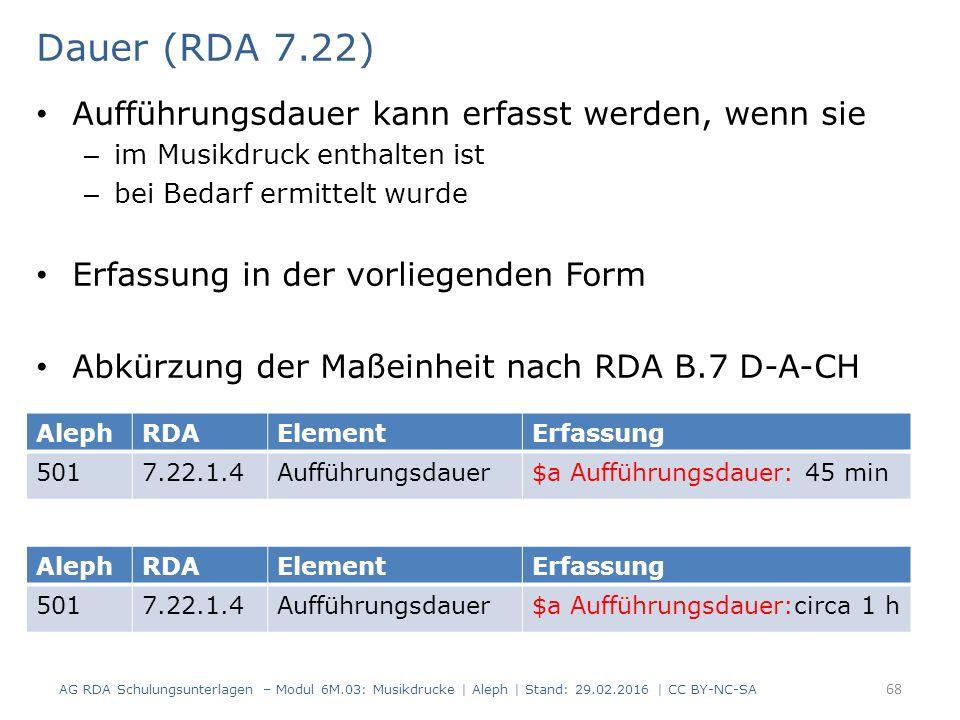Dauer (RDA 7.22) Aufführungsdauer kann erfasst werden, wenn sie – im Musikdruck enthalten ist – bei Bedarf ermittelt wurde Erfassung in der vorliegenden Form Abkürzung der Maßeinheit nach RDA B.7 D-A-CH AG RDA Schulungsunterlagen – Modul 6M.03: Musikdrucke | Aleph | Stand: 29.02.2016 | CC BY-NC-SA 68 AlephRDAElementErfassung 5017.22.1.4Aufführungsdauer$a Aufführungsdauer: 45 min AlephRDAElementErfassung 5017.22.1.4Aufführungsdauer$a Aufführungsdauer:circa 1 h
