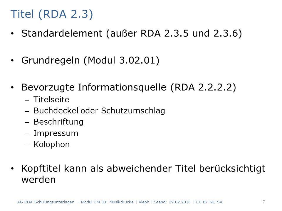 Titel (RDA 2.3) Standardelement (außer RDA 2.3.5 und 2.3.6) Grundregeln (Modul 3.02.01) Bevorzugte Informationsquelle (RDA 2.2.2.2) – Titelseite – Buchdeckel oder Schutzumschlag – Beschriftung – Impressum – Kolophon Kopftitel kann als abweichender Titel berücksichtigt werden AG RDA Schulungsunterlagen – Modul 6M.03: Musikdrucke | Aleph | Stand: 29.02.2016 | CC BY-NC-SA 7