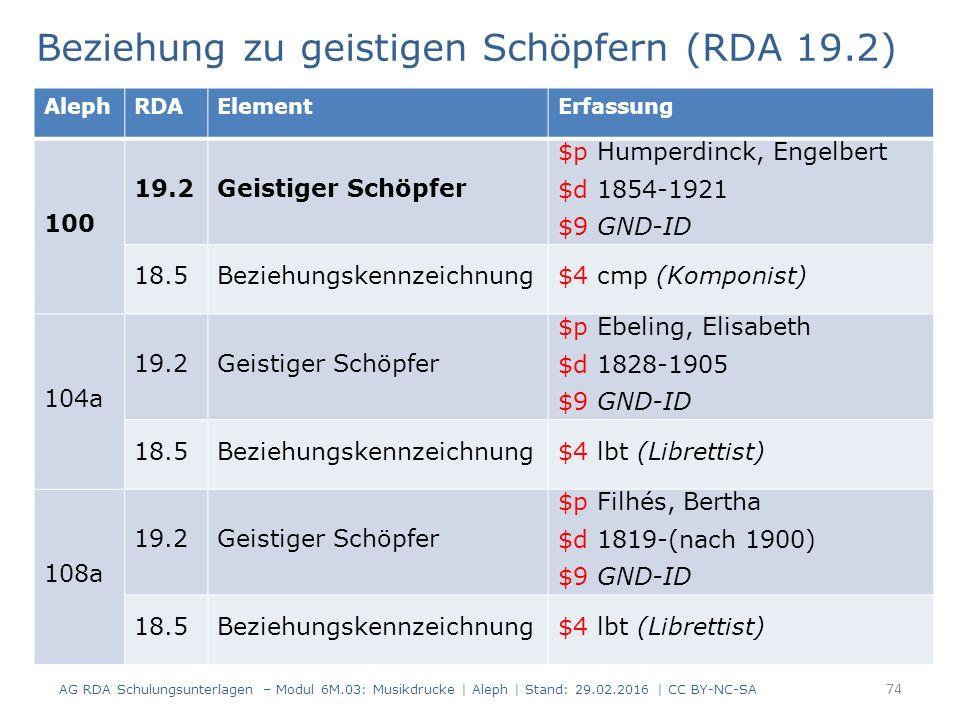 Beziehung zu geistigen Schöpfern (RDA 19.2) AG RDA Schulungsunterlagen – Modul 6M.03: Musikdrucke | Aleph | Stand: 29.02.2016 | CC BY-NC-SA 74 AlephRDAElementErfassung 100 19.2Geistiger Schöpfer $p Humperdinck, Engelbert $d 1854-1921 $9 GND-ID 18.5Beziehungskennzeichnung$4 cmp (Komponist) 104a 19.2Geistiger Schöpfer $p Ebeling, Elisabeth $d 1828-1905 $9 GND-ID 18.5Beziehungskennzeichnung$4 lbt (Librettist) 108a 19.2Geistiger Schöpfer $p Filhés, Bertha $d 1819-(nach 1900) $9 GND-ID 18.5Beziehungskennzeichnung$4 lbt (Librettist)