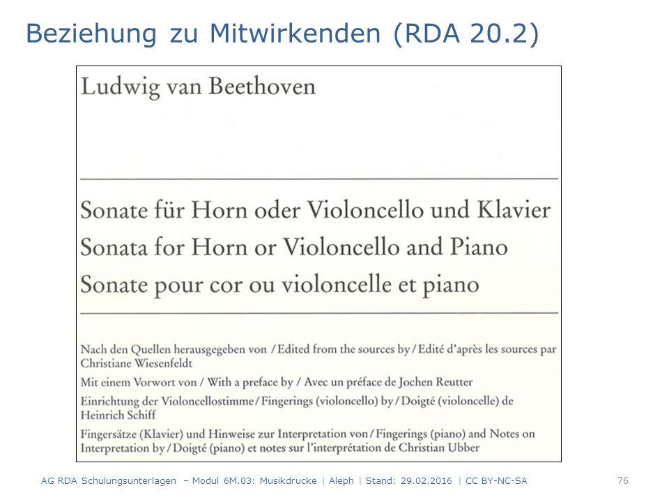 Beziehung zu Mitwirkenden (RDA 20.2) AG RDA Schulungsunterlagen – Modul 6M.03: Musikdrucke | Aleph | Stand: 29.02.2016 | CC BY-NC-SA 76