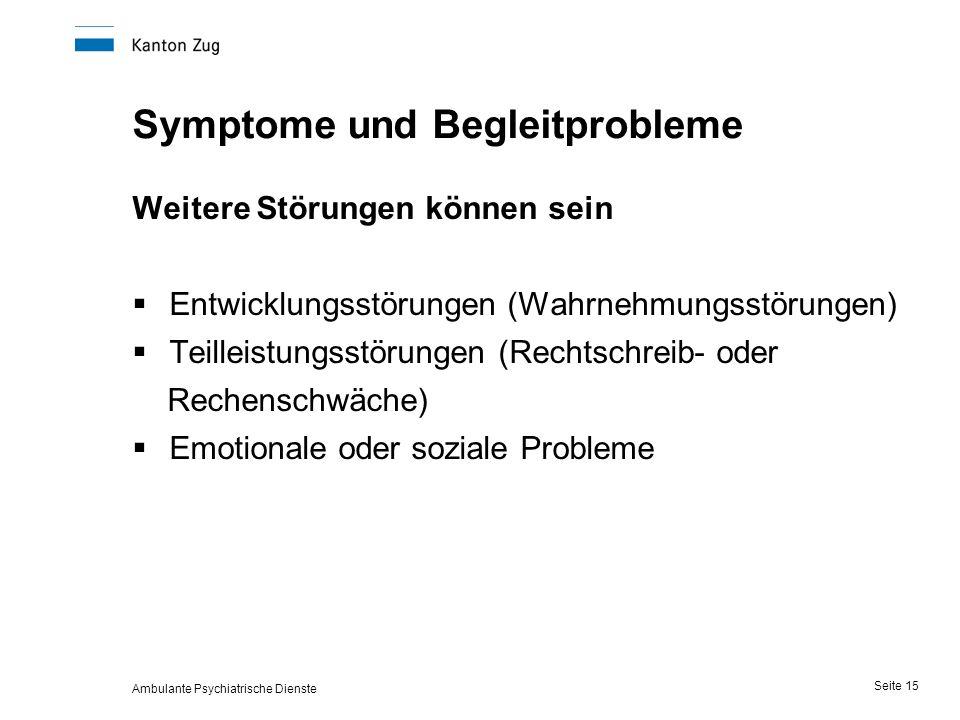 Ambulante Psychiatrische Dienste Seite 15 Symptome und Begleitprobleme Weitere Störungen können sein  Entwicklungsstörungen (Wahrnehmungsstörungen)  Teilleistungsstörungen (Rechtschreib- oder Rechenschwäche)  Emotionale oder soziale Probleme