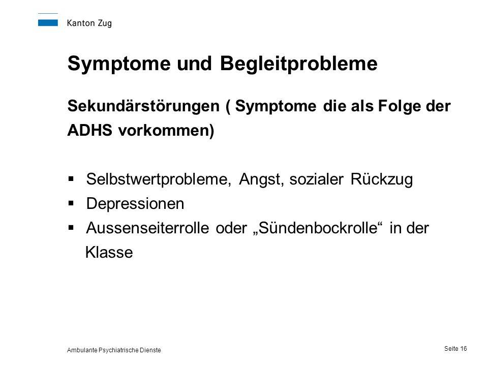 """Ambulante Psychiatrische Dienste Seite 16 Symptome und Begleitprobleme Sekundärstörungen ( Symptome die als Folge der ADHS vorkommen)  Selbstwertprobleme, Angst, sozialer Rückzug  Depressionen  Aussenseiterrolle oder """"Sündenbockrolle in der Klasse"""