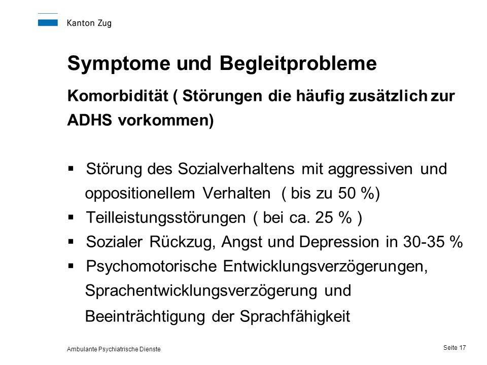 Ambulante Psychiatrische Dienste Seite 17 Symptome und Begleitprobleme Komorbidität ( Störungen die häufig zusätzlich zur ADHS vorkommen)  Störung des Sozialverhaltens mit aggressiven und oppositionellem Verhalten ( bis zu 50 %)  Teilleistungsstörungen ( bei ca.