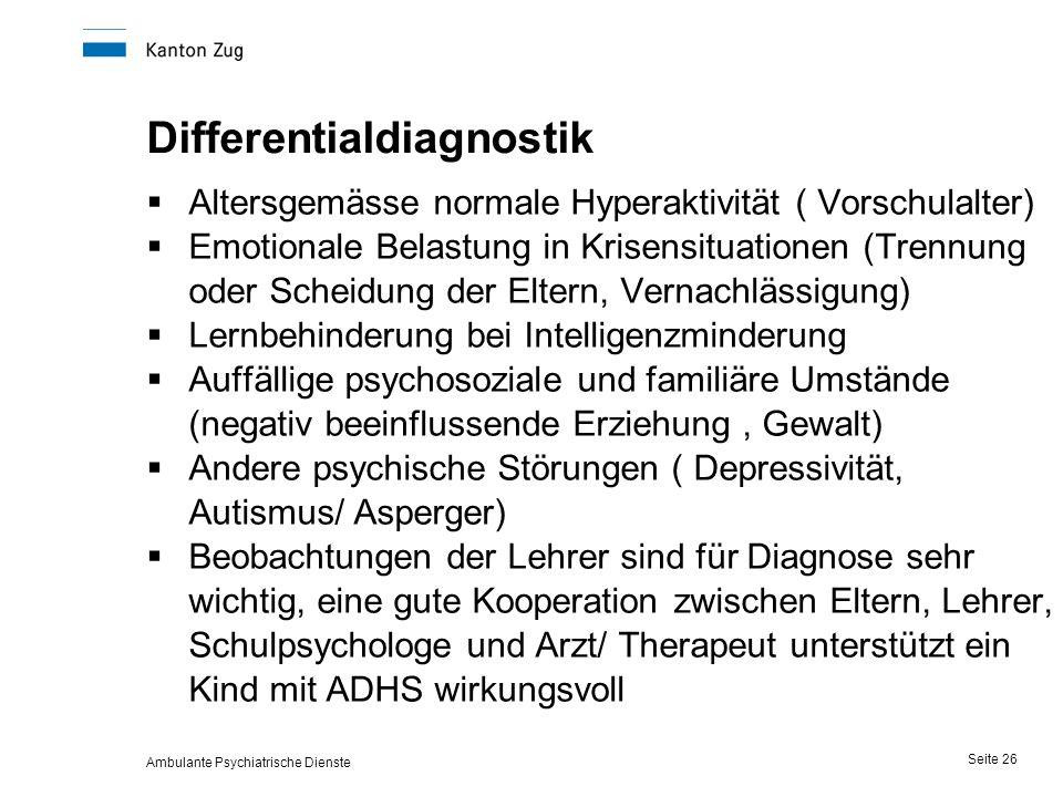 Ambulante Psychiatrische Dienste Seite 26 Differentialdiagnostik  Altersgemässe normale Hyperaktivität ( Vorschulalter)  Emotionale Belastung in Krisensituationen (Trennung oder Scheidung der Eltern, Vernachlässigung)  Lernbehinderung bei Intelligenzminderung  Auffällige psychosoziale und familiäre Umstände (negativ beeinflussende Erziehung, Gewalt)  Andere psychische Störungen ( Depressivität, Autismus/ Asperger)  Beobachtungen der Lehrer sind für Diagnose sehr wichtig, eine gute Kooperation zwischen Eltern, Lehrer, Schulpsychologe und Arzt/ Therapeut unterstützt ein Kind mit ADHS wirkungsvoll