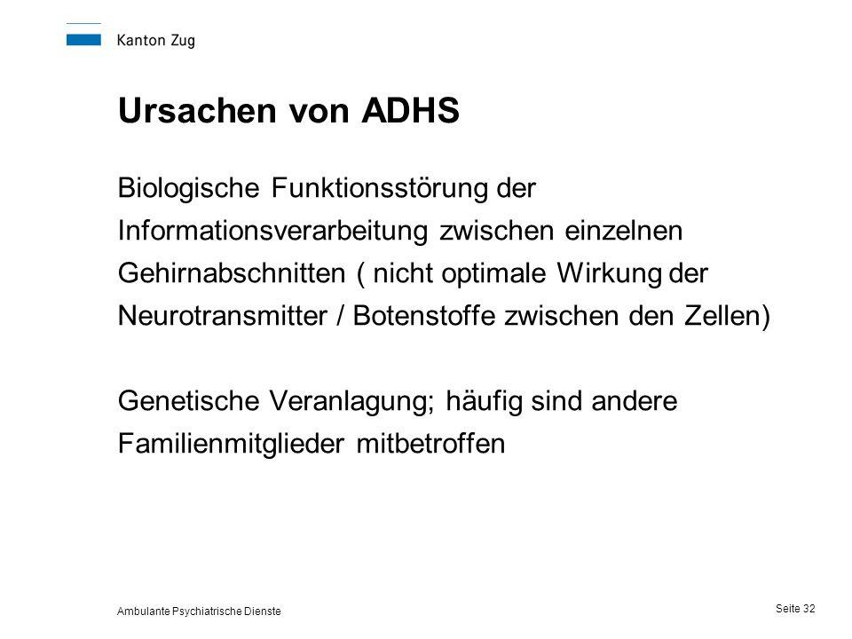 Ambulante Psychiatrische Dienste Seite 32 Ursachen von ADHS Biologische Funktionsstörung der Informationsverarbeitung zwischen einzelnen Gehirnabschnitten ( nicht optimale Wirkung der Neurotransmitter / Botenstoffe zwischen den Zellen) Genetische Veranlagung; häufig sind andere Familienmitglieder mitbetroffen