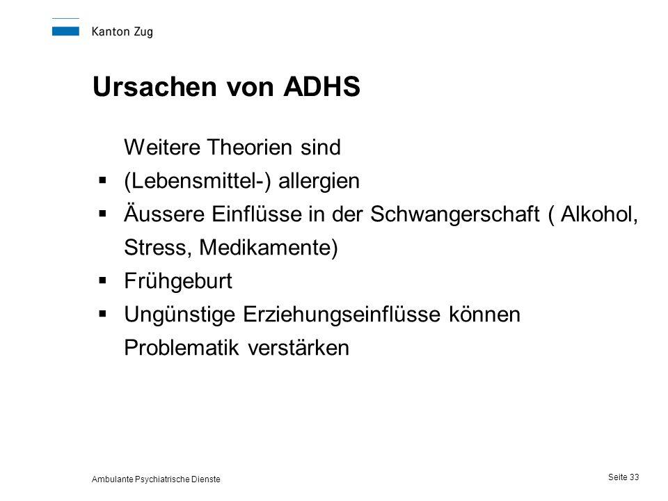 Ambulante Psychiatrische Dienste Seite 33 Ursachen von ADHS Weitere Theorien sind  (Lebensmittel-) allergien  Äussere Einflüsse in der Schwangerschaft ( Alkohol, Stress, Medikamente)  Frühgeburt  Ungünstige Erziehungseinflüsse können Problematik verstärken