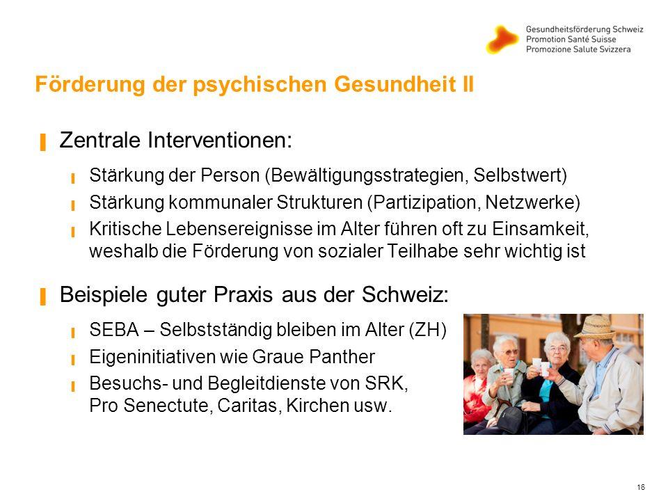 16 Förderung der psychischen Gesundheit II ▐ Zentrale Interventionen: ▐ Stärkung der Person (Bewältigungsstrategien, Selbstwert) ▐ Stärkung kommunaler Strukturen (Partizipation, Netzwerke) ▐ Kritische Lebensereignisse im Alter führen oft zu Einsamkeit, weshalb die Förderung von sozialer Teilhabe sehr wichtig ist ▐ Beispiele guter Praxis aus der Schweiz: ▐ SEBA – Selbstständig bleiben im Alter (ZH) ▐ Eigeninitiativen wie Graue Panther ▐ Besuchs- und Begleitdienste von SRK, Pro Senectute, Caritas, Kirchen usw.