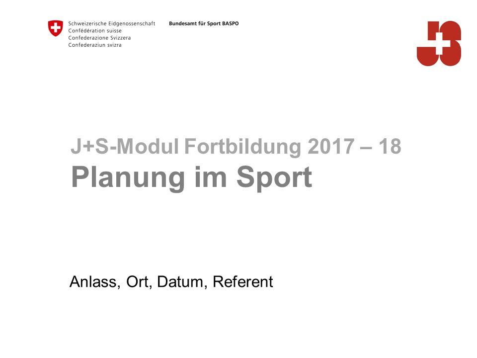 Anlass, Ort, Datum, Referent J+S-Modul Fortbildung 2017 – 18 Planung im Sport