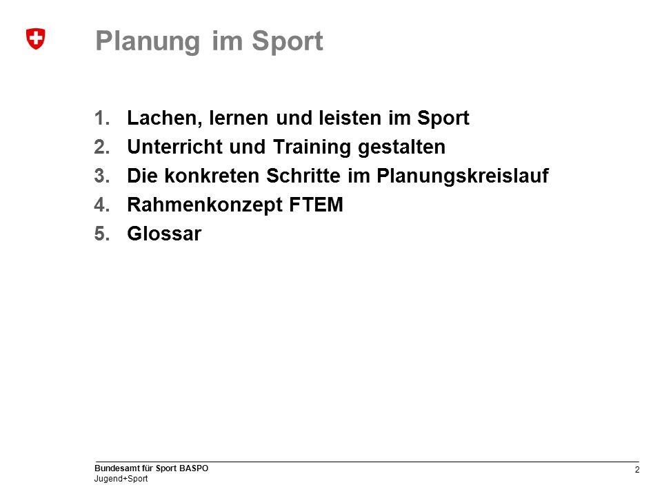 2 Bundesamt für Sport BASPO Jugend+Sport Planung im Sport 1.Lachen, lernen und leisten im Sport 2.Unterricht und Training gestalten 3.Die konkreten Schritte im Planungskreislauf 4.Rahmenkonzept FTEM 5.Glossar