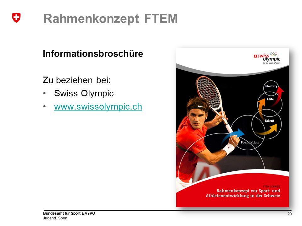 23 Bundesamt für Sport BASPO Jugend+Sport Rahmenkonzept FTEM Informationsbroschüre Zu beziehen bei: Swiss Olympic www.swissolympic.ch