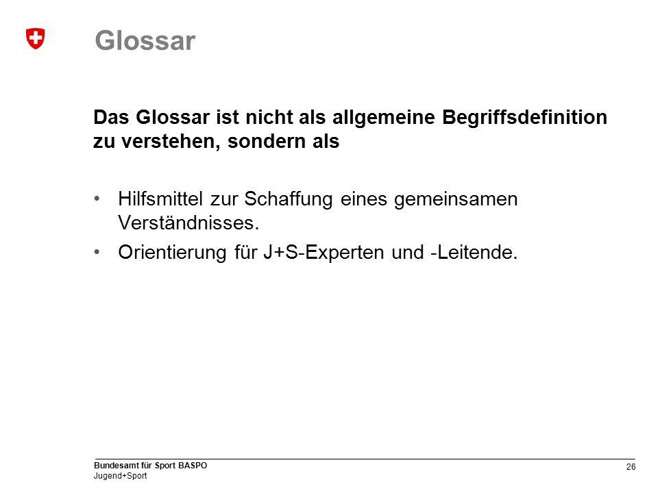 26 Bundesamt für Sport BASPO Jugend+Sport Glossar Das Glossar ist nicht als allgemeine Begriffsdefinition zu verstehen, sondern als Hilfsmittel zur Schaffung eines gemeinsamen Verständnisses.