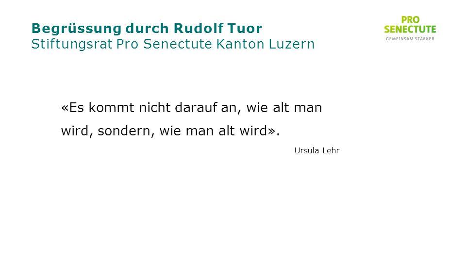 Begrüssung durch Rudolf Tuor Stiftungsrat Pro Senectute Kanton Luzern «Es kommt nicht darauf an, wie alt man wird, sondern, wie man alt wird».