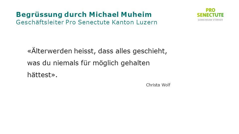Begrüssung durch Michael Muheim Geschäftsleiter Pro Senectute Kanton Luzern «Älterwerden heisst, dass alles geschieht, was du niemals für möglich gehalten hättest».