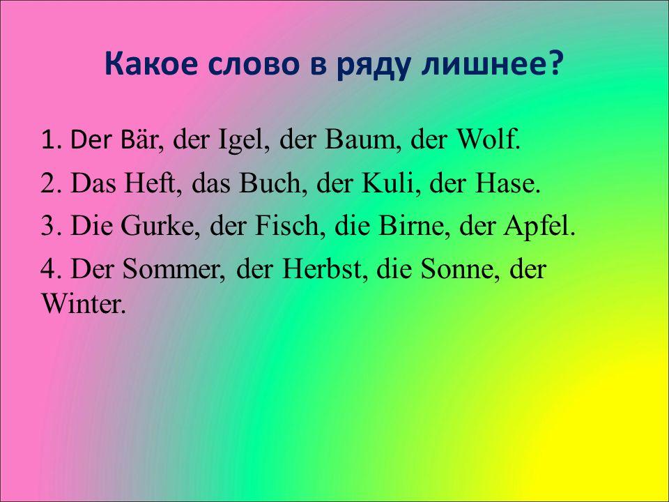 Какое слово в ряду лишнее. 1. Der B är, der Igel, der Baum, der Wolf.
