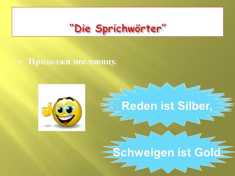  Продолжи пословицу. Reden ist Silber, … Reden ist Silber, Schweigen ist Gold.