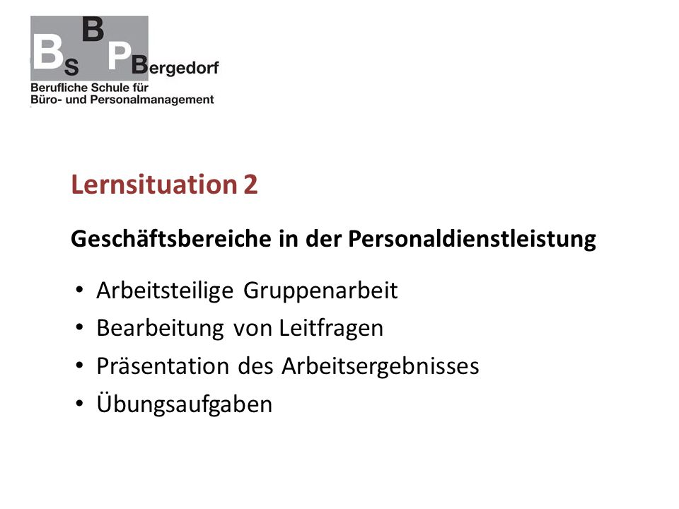 Lernsituation 2 Geschäftsbereiche in der Personaldienstleistung Arbeitsteilige Gruppenarbeit Bearbeitung von Leitfragen Präsentation des Arbeitsergebnisses Übungsaufgaben