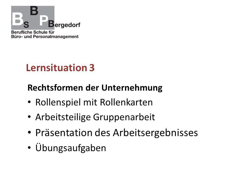 Lernsituation 3 Rechtsformen der Unternehmung Rollenspiel mit Rollenkarten Arbeitsteilige Gruppenarbeit Präsentation des Arbeitsergebnisses Übungsaufgaben