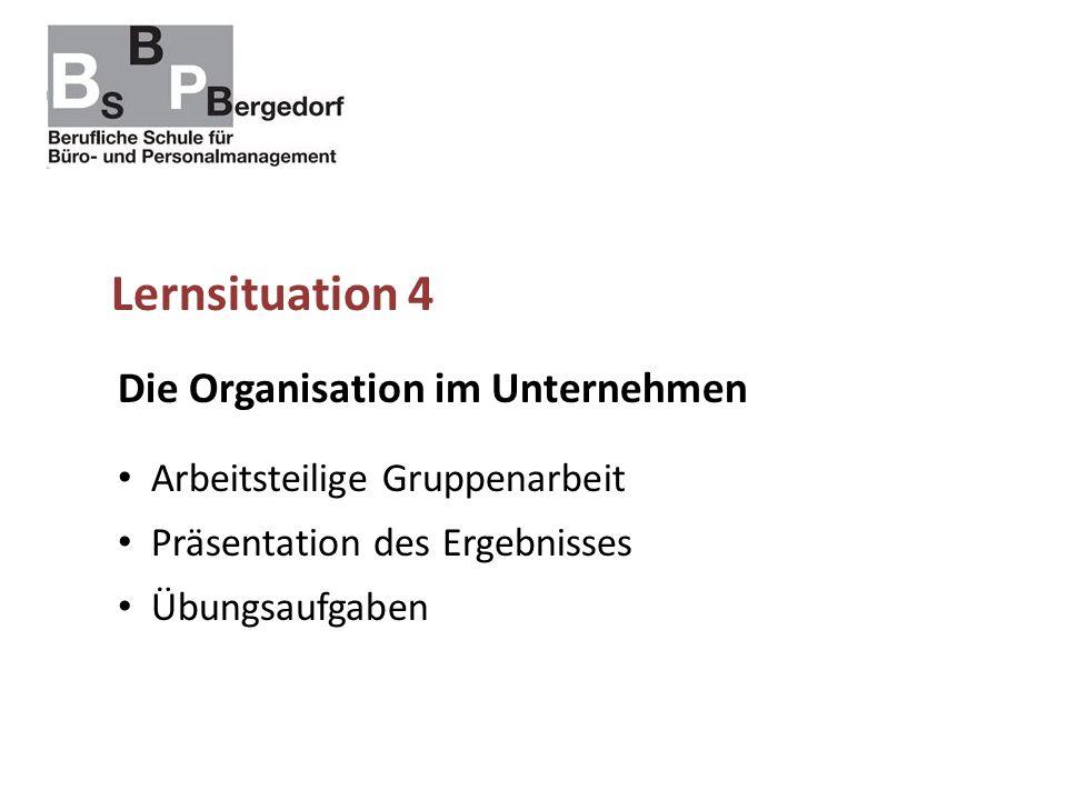 Lernsituation 4 Die Organisation im Unternehmen Arbeitsteilige Gruppenarbeit Präsentation des Ergebnisses Übungsaufgaben