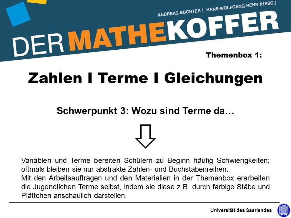 Universität des Saarlandes Zahlen I Terme I Gleichungen Themenbox 1: Schwerpunkt 3: Wozu sind Terme da… Variablen und Terme bereiten Schülern zu Beginn häufig Schwierigkeiten; oftmals bleiben sie nur abstrakte Zahlen- und Buchstabenreihen.