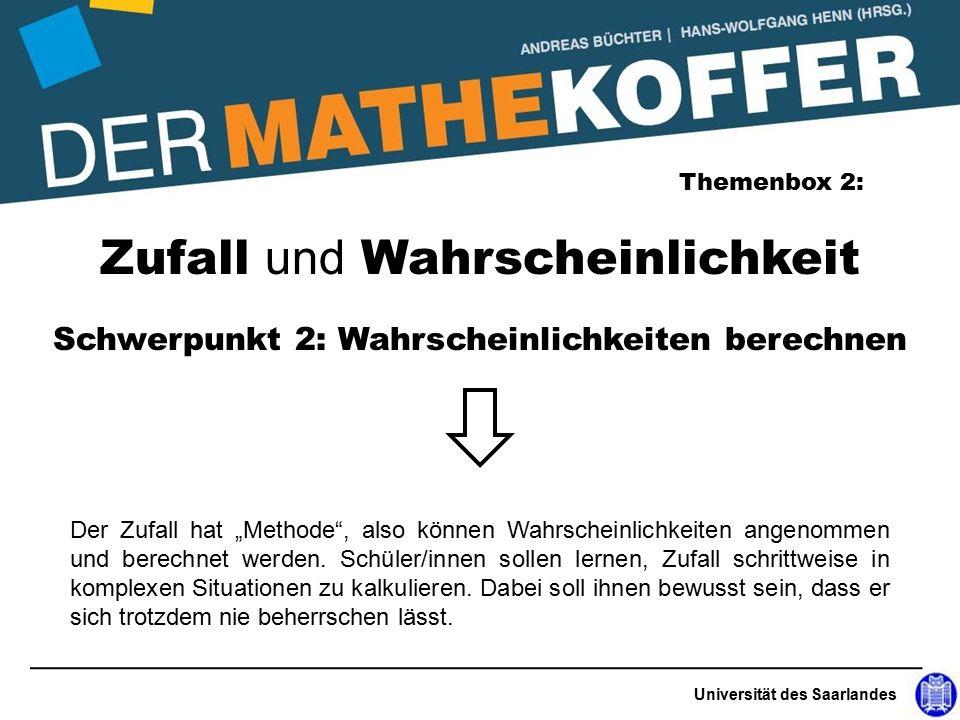 """Universität des Saarlandes Zufall und Wahrscheinlichkeit Themenbox 2: Schwerpunkt 2: Wahrscheinlichkeiten berechnen Der Zufall hat """"Methode , also können Wahrscheinlichkeiten angenommen und berechnet werden."""