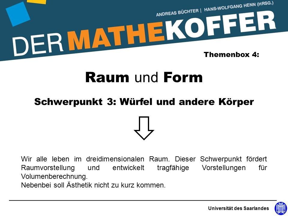 Universität des Saarlandes Raum und Form Themenbox 4: Schwerpunkt 3: Würfel und andere Körper Wir alle leben im dreidimensionalen Raum.