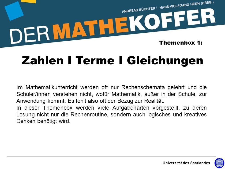 Universität des Saarlandes Zahlen I Terme I Gleichungen Themenbox 1: Im Mathematikunterricht werden oft nur Rechenschemata gelehrt und die Schüler/innen verstehen nicht, wofür Mathematik, außer in der Schule, zur Anwendung kommt.