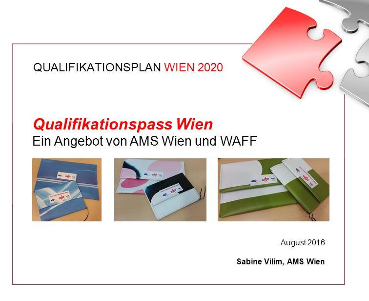 QUALIFIKATIONSPLAN WIEN 2020 Qualifikationspass Wien Ein Angebot von AMS Wien und WAFF August 2016 Sabine Vilim, AMS Wien