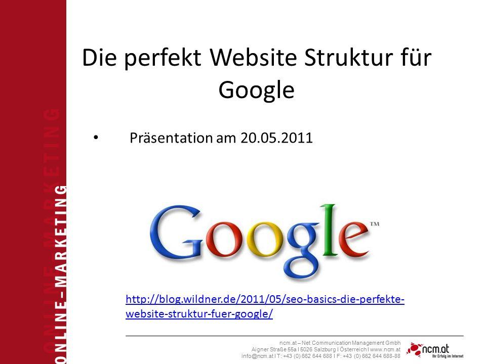 O N L I N E – M A R K E T I N G ncm.at – Net Communication Management Gmbh Aigner Straße 55a I 5026 Salzburg I Österreich I www.ncm.at info@ncm.at I T: +43 (0) 662 644 688 I F: +43 (0) 662 644 688-88 Die perfekt Website Struktur für Google Präsentation am 20.05.2011 http://blog.wildner.de/2011/05/seo-basics-die-perfekte- website-struktur-fuer-google/
