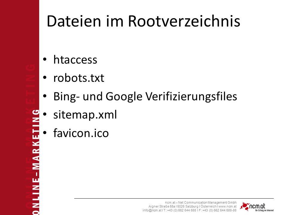 O N L I N E – M A R K E T I N G ncm.at – Net Communication Management Gmbh Aigner Straße 55a I 5026 Salzburg I Österreich I www.ncm.at info@ncm.at I T: +43 (0) 662 644 688 I F: +43 (0) 662 644 688-88 Dateien im Rootverzeichnis htaccess robots.txt Bing- und Google Verifizierungsfiles sitemap.xml favicon.ico