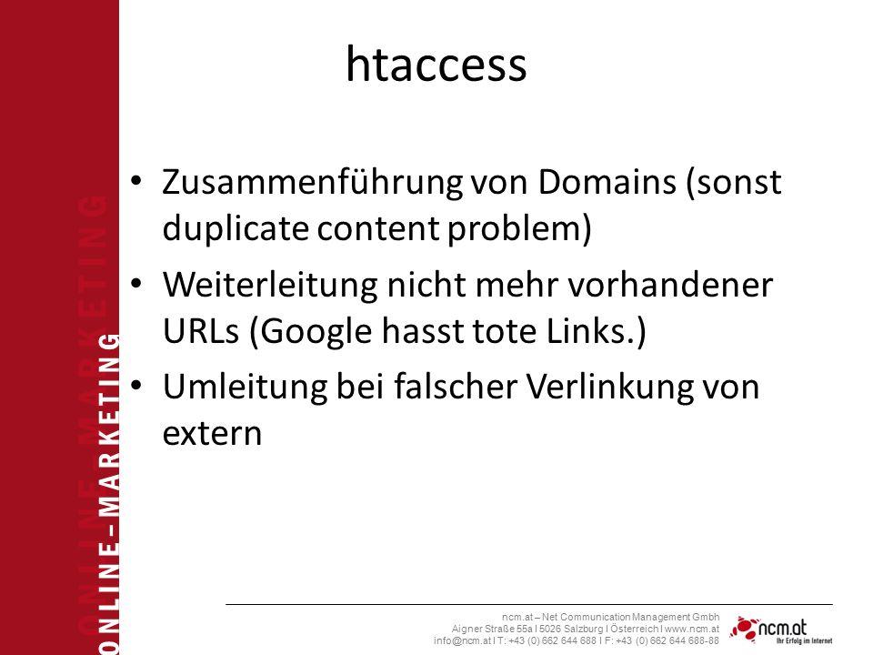 O N L I N E – M A R K E T I N G ncm.at – Net Communication Management Gmbh Aigner Straße 55a I 5026 Salzburg I Österreich I www.ncm.at info@ncm.at I T: +43 (0) 662 644 688 I F: +43 (0) 662 644 688-88 htaccess Zusammenführung von Domains (sonst duplicate content problem) Weiterleitung nicht mehr vorhandener URLs (Google hasst tote Links.) Umleitung bei falscher Verlinkung von extern