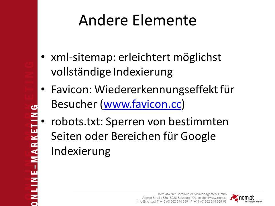O N L I N E – M A R K E T I N G ncm.at – Net Communication Management Gmbh Aigner Straße 55a I 5026 Salzburg I Österreich I www.ncm.at info@ncm.at I T: +43 (0) 662 644 688 I F: +43 (0) 662 644 688-88 Andere Elemente xml-sitemap: erleichtert möglichst vollständige Indexierung Favicon: Wiedererkennungseffekt für Besucher (www.favicon.cc)www.favicon.cc robots.txt: Sperren von bestimmten Seiten oder Bereichen für Google Indexierung