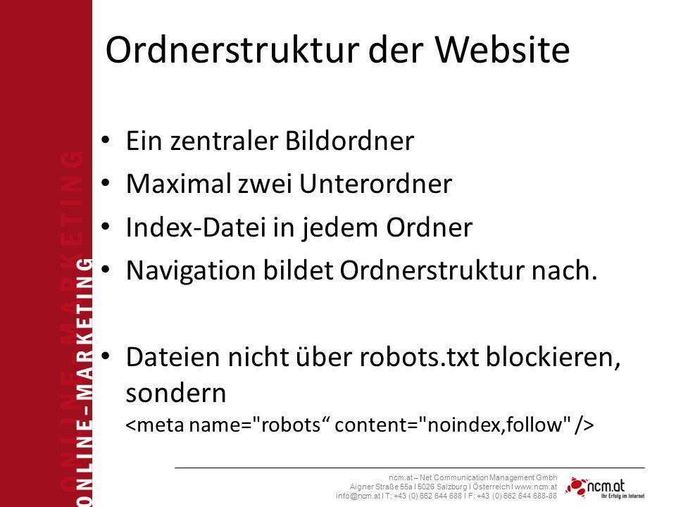 O N L I N E – M A R K E T I N G ncm.at – Net Communication Management Gmbh Aigner Straße 55a I 5026 Salzburg I Österreich I www.ncm.at info@ncm.at I T: +43 (0) 662 644 688 I F: +43 (0) 662 644 688-88 Ordnerstruktur der Website Ein zentraler Bildordner Maximal zwei Unterordner Index-Datei in jedem Ordner Navigation bildet Ordnerstruktur nach.