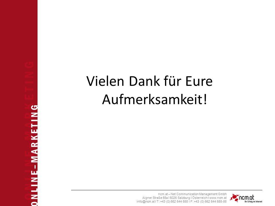 O N L I N E – M A R K E T I N G ncm.at – Net Communication Management Gmbh Aigner Straße 55a I 5026 Salzburg I Österreich I www.ncm.at info@ncm.at I T: +43 (0) 662 644 688 I F: +43 (0) 662 644 688-88 Vielen Dank für Eure Aufmerksamkeit!