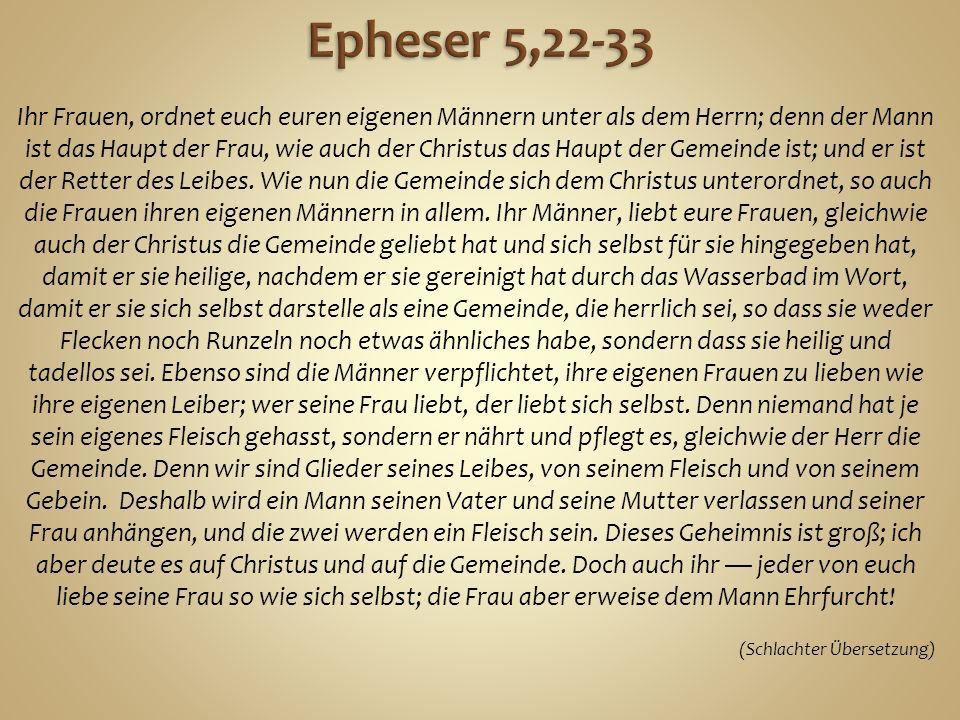 Ihr Frauen, ordnet euch euren eigenen Männern unter als dem Herrn; denn der Mann ist das Haupt der Frau, wie auch der Christus das Haupt der Gemeinde ist; und er ist der Retter des Leibes.