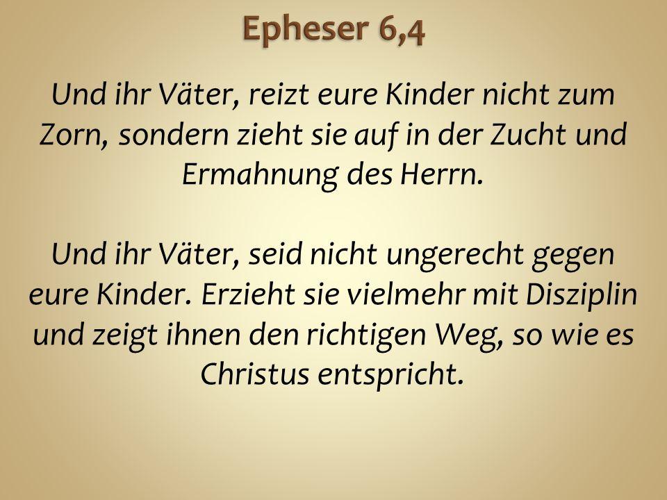 Und ihr Väter, reizt eure Kinder nicht zum Zorn, sondern zieht sie auf in der Zucht und Ermahnung des Herrn.