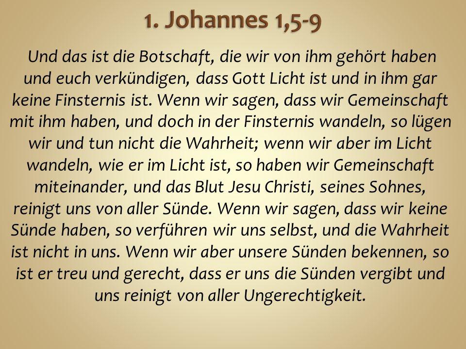 Und das ist die Botschaft, die wir von ihm gehört haben und euch verkündigen, dass Gott Licht ist und in ihm gar keine Finsternis ist.