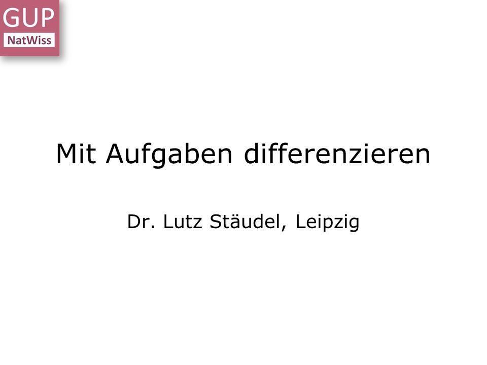 Mit Aufgaben differenzieren Dr. Lutz Stäudel, Leipzig