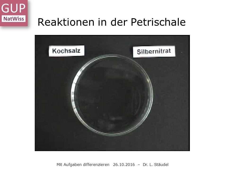 Reaktionen in der Petrischale Mit Aufgaben differenzieren 26.10.2016 – Dr. L. Stäudel
