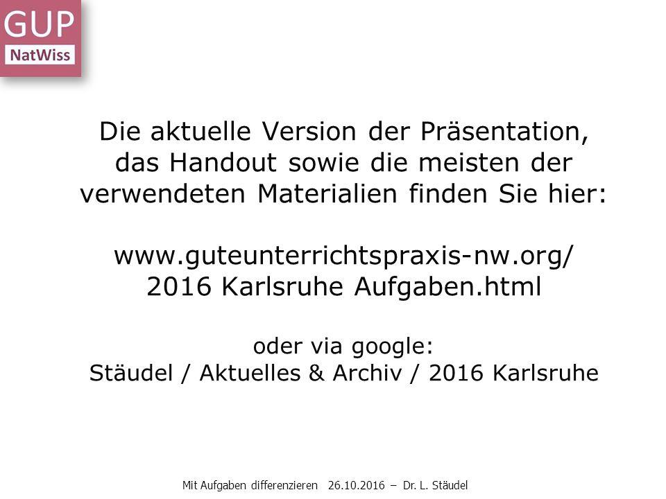 Die aktuelle Version der Präsentation, das Handout sowie die meisten der verwendeten Materialien finden Sie hier: www.guteunterrichtspraxis-nw.org/ 2016 Karlsruhe Aufgaben.html oder via google: Stäudel / Aktuelles & Archiv / 2016 Karlsruhe Mit Aufgaben differenzieren 26.10.2016 – Dr.