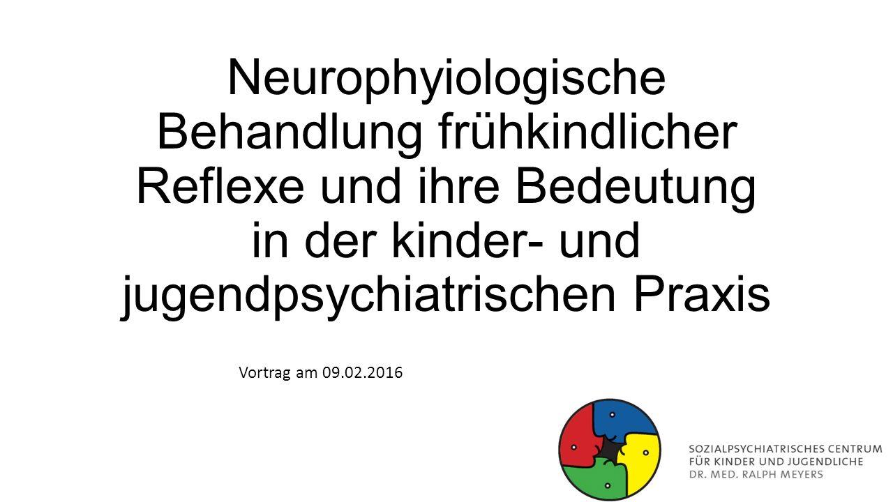Neurophyiologische Behandlung frühkindlicher Reflexe und ihre Bedeutung in der kinder- und jugendpsychiatrischen Praxis Vortrag am 09.02.2016
