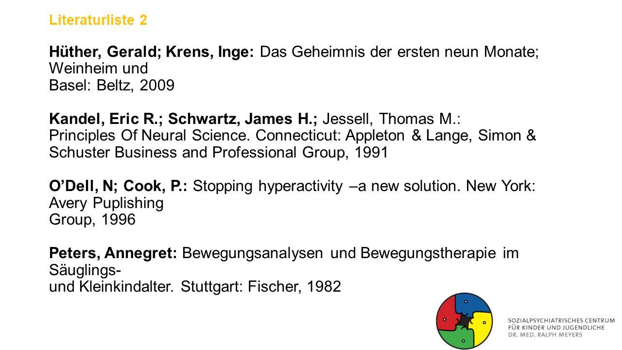Literaturliste 2 Hüther, Gerald; Krens, Inge: Das Geheimnis der ersten neun Monate; Weinheim und Basel: Beltz, 2009 Kandel, Eric R.; Schwartz, James H.; Jessell, Thomas M.: Principles Of Neural Science.