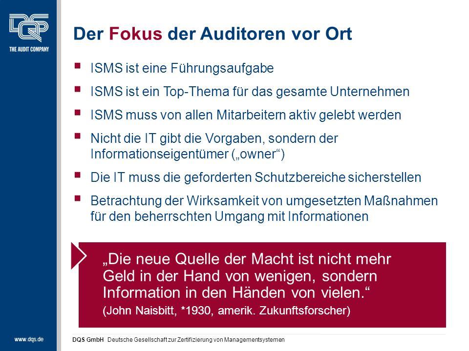 """www.dqs.de DQS GmbH Deutsche Gesellschaft zur Zertifizierung von Managementsystemen Der Fokus der Auditoren vor Ort  ISMS ist eine Führungsaufgabe  ISMS ist ein Top-Thema für das gesamte Unternehmen  ISMS muss von allen Mitarbeitern aktiv gelebt werden  Nicht die IT gibt die Vorgaben, sondern der Informationseigentümer (""""owner )  Die IT muss die geforderten Schutzbereiche sicherstellen  Betrachtung der Wirksamkeit von umgesetzten Maßnahmen für den beherrschten Umgang mit Informationen """"Die neue Quelle der Macht ist nicht mehr Geld in der Hand von wenigen, sondern Information in den Händen von vielen. (John Naisbitt, *1930, amerik."""